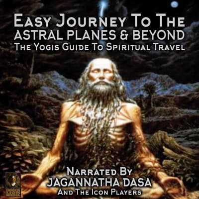 Easy Journey to the Astral Planes & Beyond; The Yogis Guide to Spiritual Travel by Jagannatha Dasa audiobook