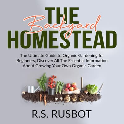 The Backyard Homestead: The Ultimate Guide to Organic Gardening for Beginners, Discover All The Essential Information About Growing Your Own Organic Garden by R.S. Rusbot audiobook
