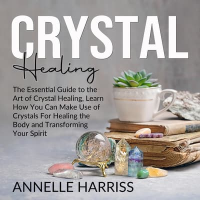 Crystal Healing: The Essential Guide to the Art of Crystal Healing, Learn How You Can Make Use of Crystals For Healing the Body and Transforming Your Spirit by Annelle Harriss audiobook