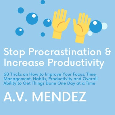Stop Procrastination & Increase Productivity: 60 Tricks on How to Improve Your Focus, Time Management, Habits, Productivity and Overall Ability to Get Things Done One Day at a Time by A.V. Mendez audiobook