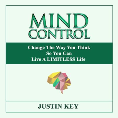 Mind Control: Change The Way You Think So You Can Live A LIMITLESS Life by Justin Key audiobook