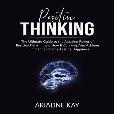 Positive Thinking: The Ultimate Guide to the Amazing Power of Positive Thinking and How It Can Help You Achieve Fulfilment and Long-Lasting Happiness by Ariadne Kay audiobook